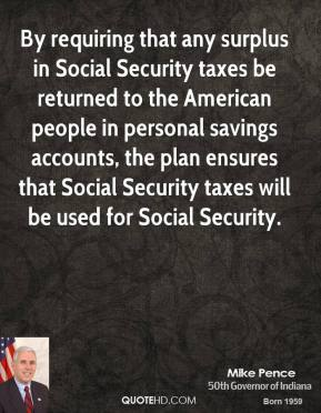 Mike Pence - By requiring that any surplus in Social Security taxes be returned to the American people in personal savings accounts, the plan ensures that Social Security taxes will be used for Social Security.