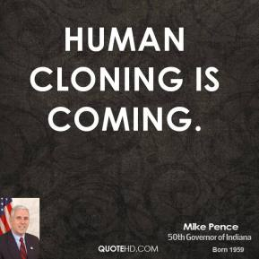 Mike Pence - Human cloning is coming.
