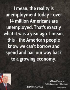 Mike Pence - I mean, the reality is unemployment today - over 14 million Americans are unemployed. That's exactly what it was a year ago. I mean, this - the American people know we can't borrow and spend and bail our way back to a growing economy.