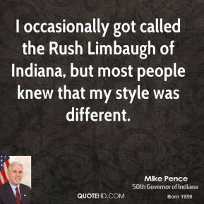 Mike Pence - I occasionally got called the Rush Limbaugh of Indiana, but most people knew that my style was different.