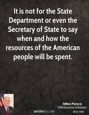 Mike Pence - It is not for the State Department or even the Secretary of State to say when and how the resources of the American people will be spent.