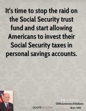 Mike Pence - It's time to stop the raid on the Social Security trust fund and start allowing Americans to invest their Social Security taxes in personal savings accounts.