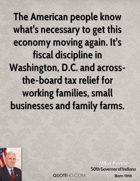 Mike Pence - The American people know what's necessary to get this economy moving again. It's fiscal discipline in Washington, D.C. and across-the-board tax relief for working families, small businesses and family farms.