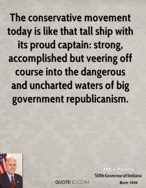 Mike Pence - The conservative movement today is like that tall ship with its proud captain: strong, accomplished but veering off course into the dangerous and uncharted waters of big government republicanism.
