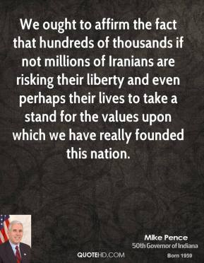 Mike Pence - We ought to affirm the fact that hundreds of thousands if not millions of Iranians are risking their liberty and even perhaps their lives to take a stand for the values upon which we have really founded this nation.