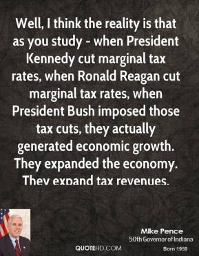 Mike Pence - Well, I think the reality is that as you study - when President Kennedy cut marginal tax rates, when Ronald Reagan cut marginal tax rates, when President Bush imposed those tax cuts, they actually generated economic growth. They expanded the economy. They expand tax revenues.