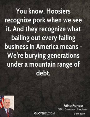 Mike Pence - You know, Hoosiers recognize pork when we see it. And they recognize what bailing out every failing business in America means - We're burying generations under a mountain range of debt.
