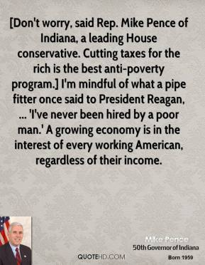 [Don't worry, said Rep. Mike Pence of Indiana, a leading House conservative. Cutting taxes for the rich is the best anti-poverty program.] I'm mindful of what a pipe fitter once said to President Reagan, ... 'I've never been hired by a poor man.' A growing economy is in the interest of every working American, regardless of their income.