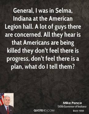 General, I was in Selma, Indiana at the American Legion hall. A lot of guys there are concerned. All they hear is that Americans are being killed they don't feel there is progress, don't feel there is a plan, what do I tell them?