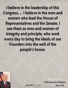 I believe in the leadership of this Congress, ... I believe in the men and women who lead the House of Representatives and the Senate. I see them as men and women of integrity and principle, who work every day to bring the ideals of our Founders into the well of the people's house.