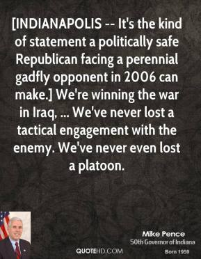 [INDIANAPOLIS -- It's the kind of statement a politically safe Republican facing a perennial gadfly opponent in 2006 can make.] We're winning the war in Iraq, ... We've never lost a tactical engagement with the enemy. We've never even lost a platoon.