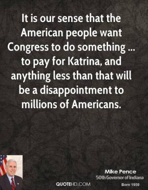 Mike Pence  - It is our sense that the American people want Congress to do something ... to pay for Katrina, and anything less than that will be a disappointment to millions of Americans.