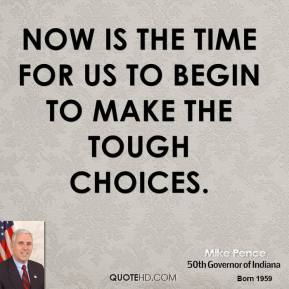 Mike Pence  - Now is the time for us to begin to make the tough choices.