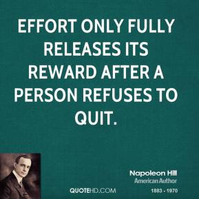 Napoleon Hill - Effort only fully releases its reward after a person refuses to quit.