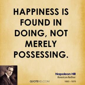 Napoleon Hill - Happiness is found in doing, not merely possessing.