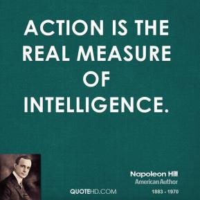 Napoleon Hill - Action is the real measure of intelligence.