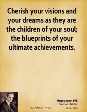 Napoleon Hill  - Cherish your visions and your dreams as they are the children of your soul; the blueprints of your ultimate achievements.