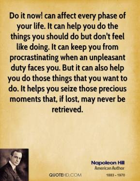 Napoleon Hill  - Do it now! can affect every phase of your life. It can help you do the things you should do but don't feel like doing. It can keep you from procrastinating when an unpleasant duty faces you. But it can also help you do those things that you want to do. It helps you seize those precious moments that, if lost, may never be retrieved.