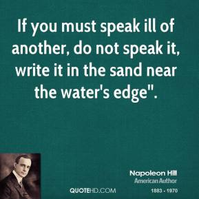 If you must speak ill of another, do not speak it, write it in the sand near the water's edge''.