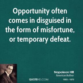 Opportunity often comes in disguised in the form of misfortune, or temporary defeat.