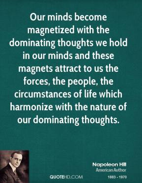 Napoleon Hill  - Our minds become magnetized with the dominating thoughts we hold in our minds and these magnets attract to us the forces, the people, the circumstances of life which harmonize with the nature of our dominating thoughts.