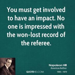 You must get involved to have an impact. No one is impressed with the won-lost record of the referee.