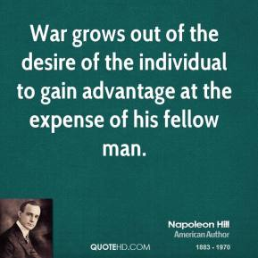 War grows out of the desire of the individual to gain advantage at the expense of his fellow man.