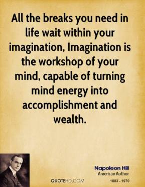 Napoleon Hill - All the breaks you need in life wait within your imagination, Imagination is the workshop of your mind, capable of turning mind energy into accomplishment and wealth.