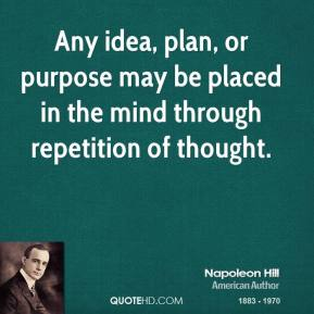 Any idea, plan, or purpose may be placed in the mind through repetition of thought.