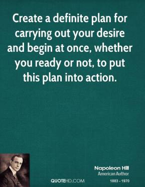 Create a definite plan for carrying out your desire and begin at once, whether you ready or not, to put this plan into action.