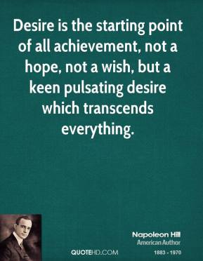 Desire is the starting point of all achievement, not a hope, not a wish, but a keen pulsating desire which transcends everything.