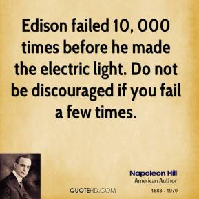 Edison failed 10, 000 times before he made the electric light. Do not be discouraged if you fail a few times.