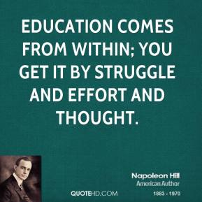 Education comes from within; you get it by struggle and effort and thought.