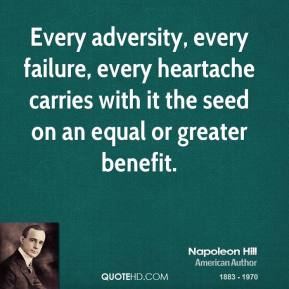 Napoleon Hill - Every adversity, every failure, every heartache carries with it the seed on an equal or greater benefit.
