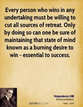 Napoleon Hill - Every person who wins in any undertaking must be willing to cut all sources of retreat. Only by doing so can one be sure of maintaining that state of mind known as a burning desire to win - essential to success.