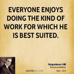 Everyone enjoys doing the kind of work for which he is best suited.