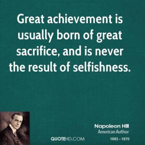 Napoleon Hill - Great achievement is usually born of great sacrifice, and is never the result of selfishness.