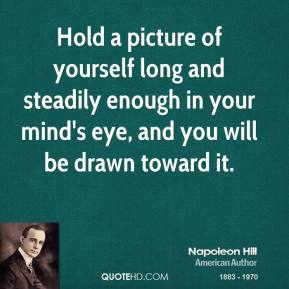 Napoleon Hill - Hold a picture of yourself long and steadily enough in your mind's eye, and you will be drawn toward it.