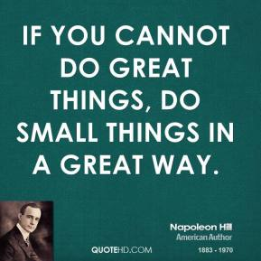 Napoleon Hill - If you cannot do great things, do small things in a great way.