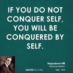 Napoleon Hill - If you do not conquer self, you will be conquered by self.