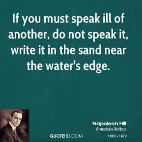 Napoleon Hill - If you must speak ill of another, do not speak it, write it in the sand near the water's edge.