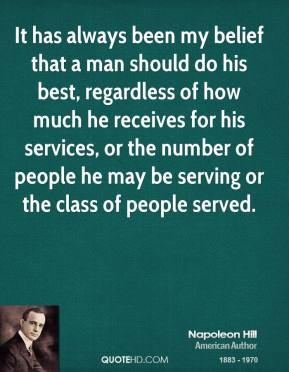 Napoleon Hill - It has always been my belief that a man should do his best, regardless of how much he receives for his services, or the number of people he may be serving or the class of people served.
