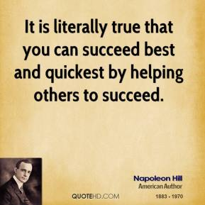 It is literally true that you can succeed best and quickest by helping others to succeed.
