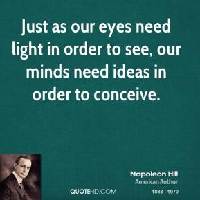 Just as our eyes need light in order to see, our minds need ideas in order to conceive.