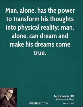 Man, alone, has the power to transform his thoughts into physical reality; man, alone, can dream and make his dreams come true.