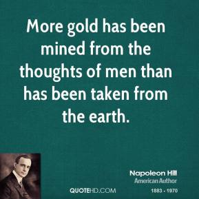 More gold has been mined from the thoughts of men than has been taken from the earth.