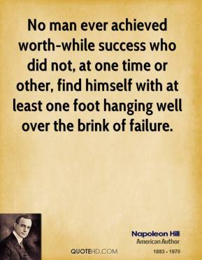 No man ever achieved worth-while success who did not, at one time or other, find himself with at least one foot hanging well over the brink of failure.