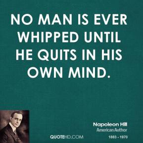 No man is ever whipped until he quits in his own mind.
