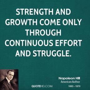 Napoleon Hill - Strength and growth come only through continuous effort and struggle.