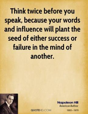 Napoleon Hill - Think twice before you speak, because your words and influence will plant the seed of either success or failure in the mind of another.